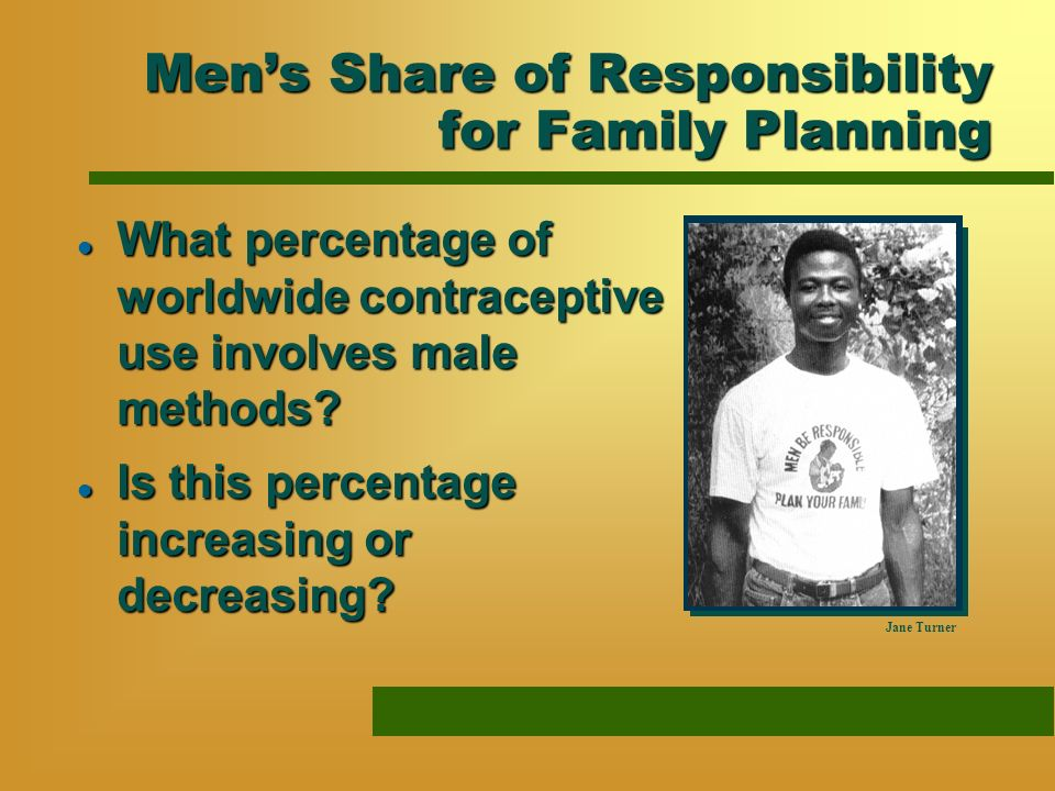 Mens Share of Responsibility for Family Planning l What percentage of worldwide contraceptive use involves male methods? Jane Turner l Is this percent