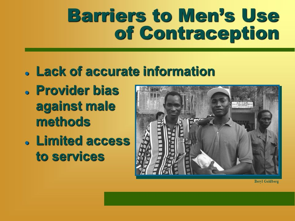Barriers to Mens Use of Contraception l Lack of accurate information l Provider bias against male methods l Limited access to services Beryl Goldberg
