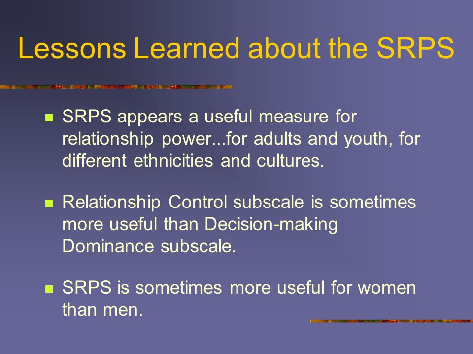 Findings from Stepping Stones SRPS items relevant and reliable (alpha >.80) for women, but less so for men At baseline, less power associated with less condom use, physical and sexual violence for women Post intervention, significant improvement in relationship power for women, especially among new condom users Ongoing large intervention study