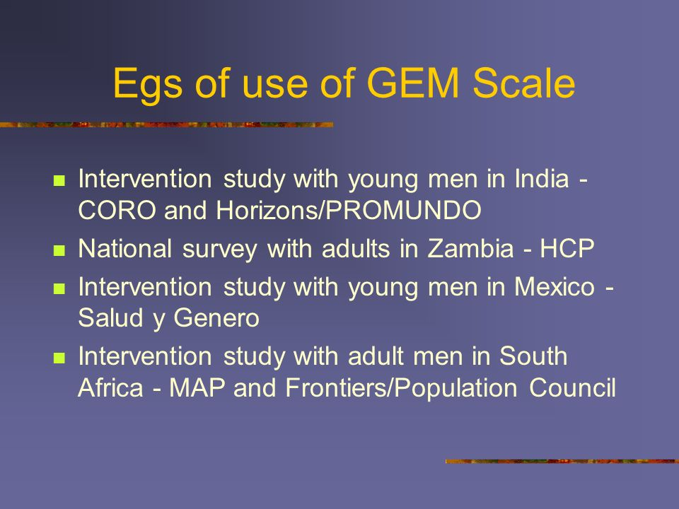 Items in GEM Scale 24 item GEM Scale with 2 subscales (alpha >.80) Traditional Norms Men are always ready to have sex. There are times when a woman de