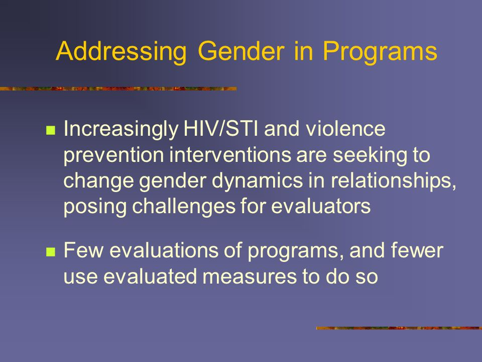 At Risk Due to Gender Gender-related dynamics place both women and men at risk of negative health outcomes such as HIV/STI and violence Women: power i
