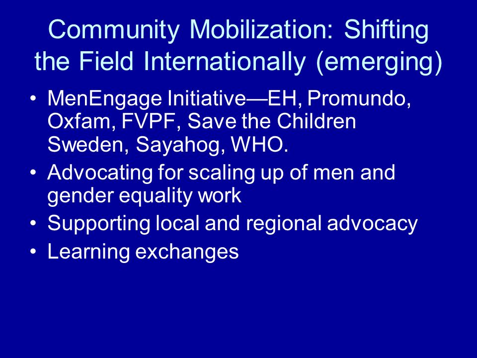 Community Mobilization: Shifting the Field Internationally (emerging) MenEngage InitiativeEH, Promundo, Oxfam, FVPF, Save the Children Sweden, Sayahog, WHO.