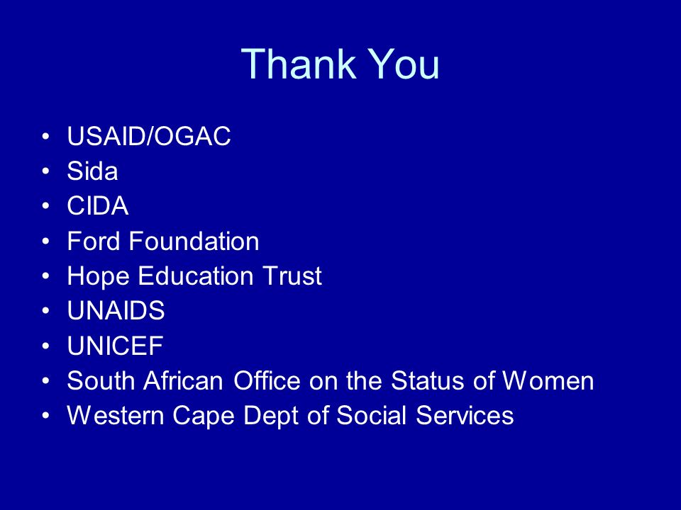 Thank You USAID/OGAC Sida CIDA Ford Foundation Hope Education Trust UNAIDS UNICEF South African Office on the Status of Women Western Cape Dept of Social Services