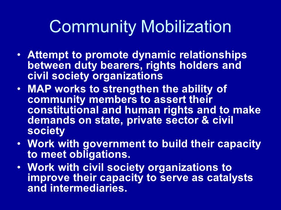 Community Mobilization Attempt to promote dynamic relationships between duty bearers, rights holders and civil society organizations MAP works to strengthen the ability of community members to assert their constitutional and human rights and to make demands on state, private sector & civil society Work with government to build their capacity to meet obligations.