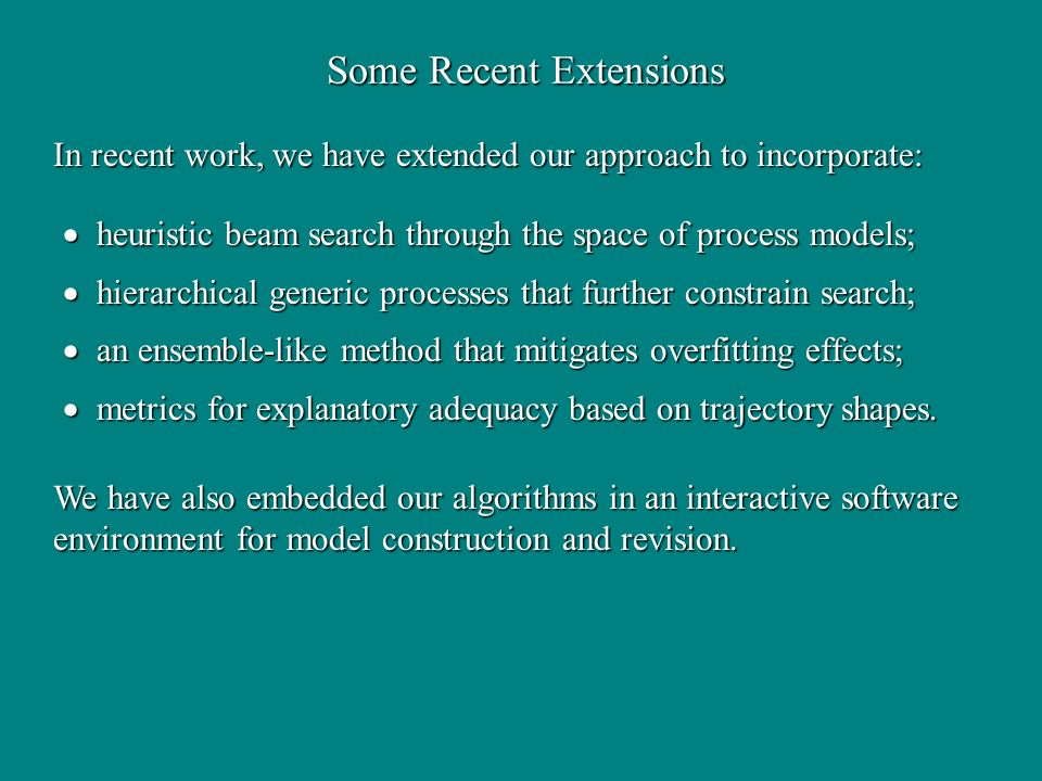Some Recent Extensions heuristic beam search through the space of process models; heuristic beam search through the space of process models; hierarchical generic processes that further constrain search; hierarchical generic processes that further constrain search; an ensemble-like method that mitigates overfitting effects; an ensemble-like method that mitigates overfitting effects; metrics for explanatory adequacy based on trajectory shapes.