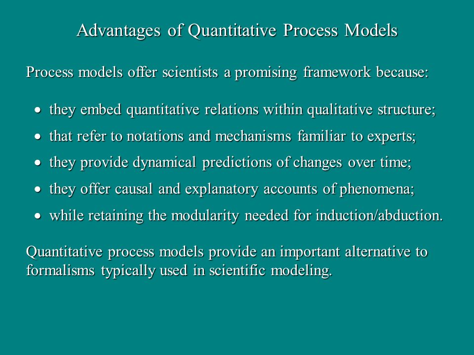 Advantages of Quantitative Process Models they embed quantitative relations within qualitative structure; they embed quantitative relations within qualitative structure; that refer to notations and mechanisms familiar to experts; that refer to notations and mechanisms familiar to experts; they provide dynamical predictions of changes over time; they provide dynamical predictions of changes over time; they offer causal and explanatory accounts of phenomena; they offer causal and explanatory accounts of phenomena; while retaining the modularity needed for induction/abduction.
