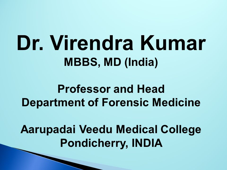 Dr. Virendra Kumar MBBS, MD (India) Professor and Head Department of Forensic Medicine Aarupadai Veedu Medical College Pondicherry, INDIA