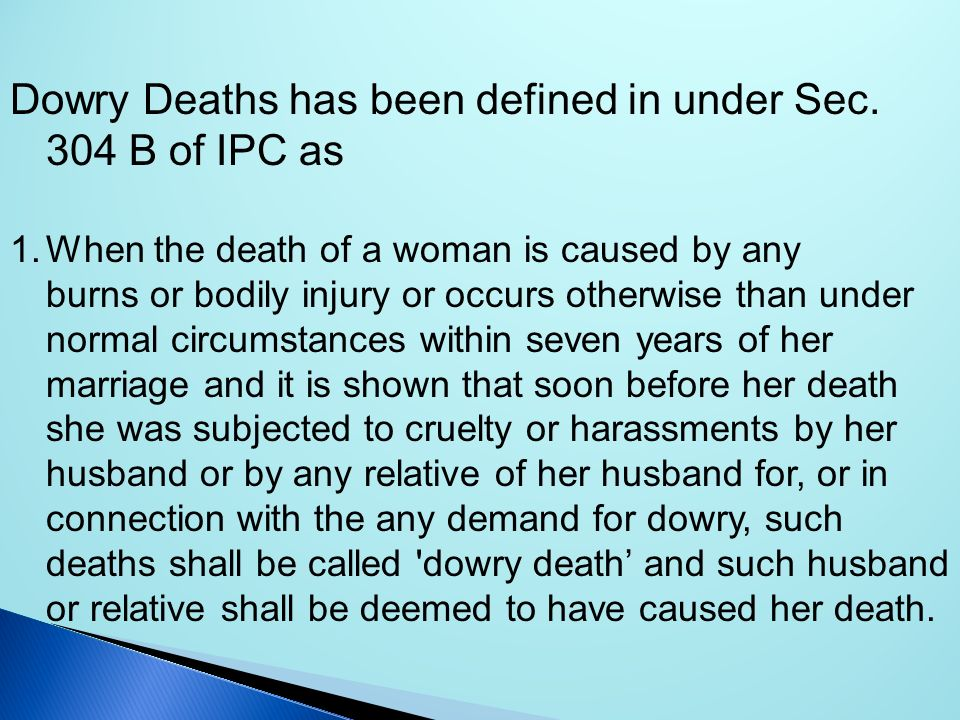 Dowry Deaths has been defined in under Sec. 304 B of IPC as 1.When the death of a woman is caused by any burns or bodily injury or occurs otherwise th