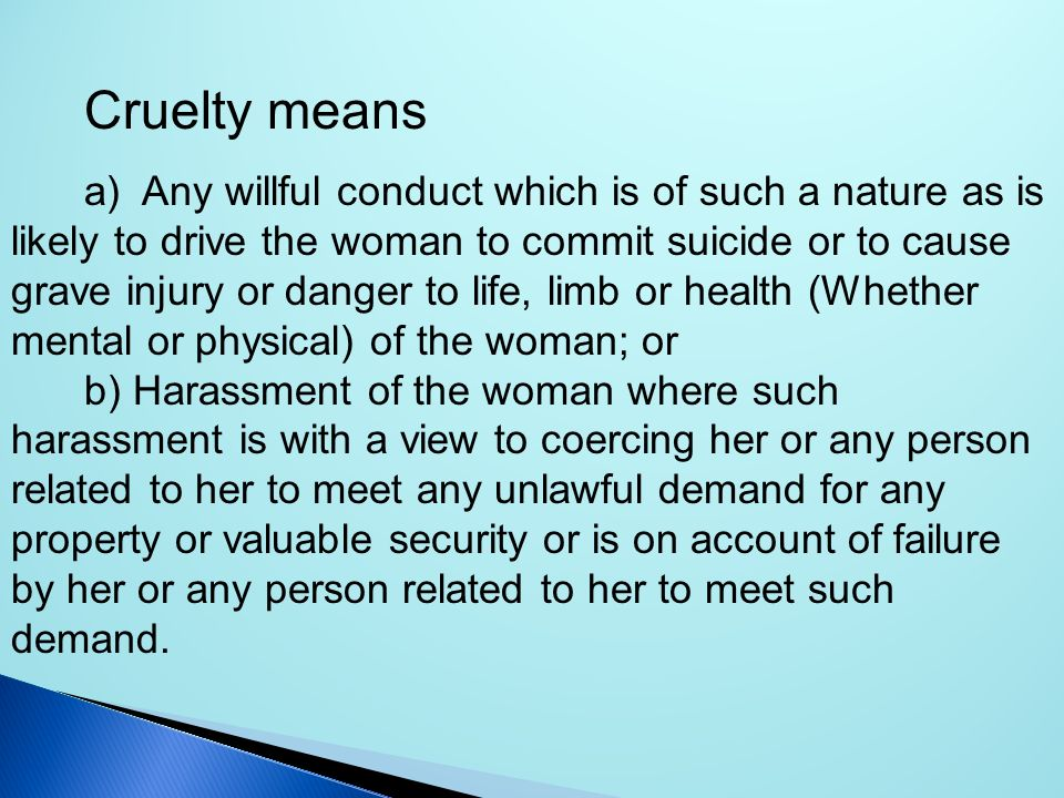 Cruelty means a) Any willful conduct which is of such a nature as is likely to drive the woman to commit suicide or to cause grave injury or danger to