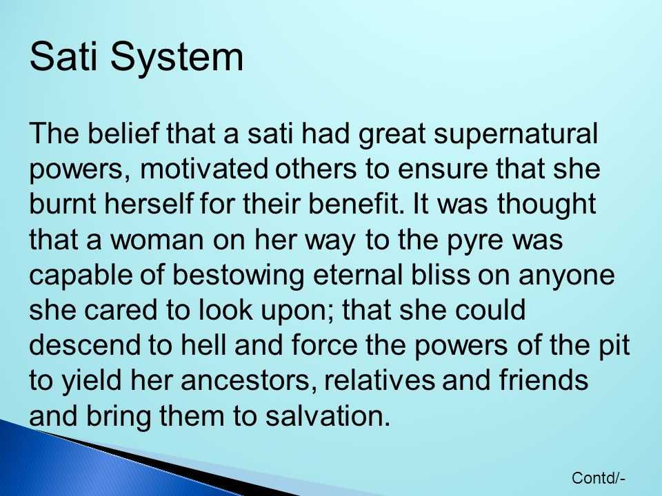 Sati System The belief that a sati had great supernatural powers, motivated others to ensure that she burnt herself for their benefit. It was thought