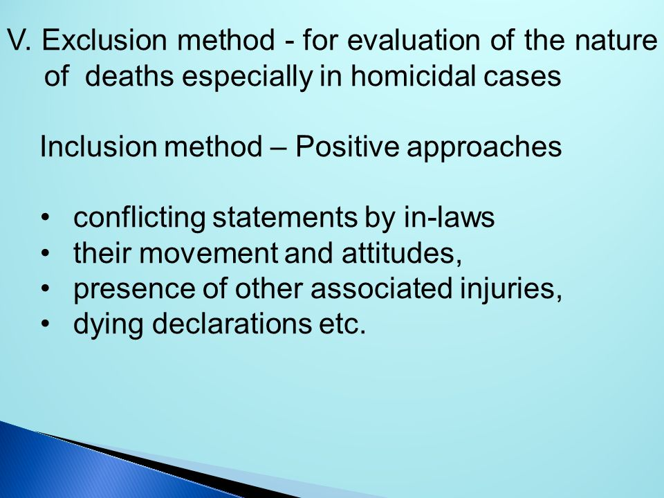 V. Exclusion method - for evaluation of the nature of deaths especially in homicidal cases Inclusion method – Positive approaches conflicting statemen