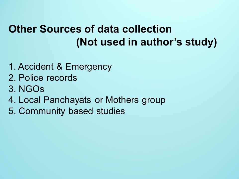 Other Sources of data collection (Not used in authors study) 1. Accident & Emergency 2. Police records 3. NGOs 4. Local Panchayats or Mothers group 5.