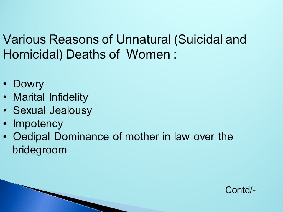 Various Reasons of Unnatural (Suicidal and Homicidal) Deaths of Women : Dowry Marital Infidelity Sexual Jealousy Impotency Oedipal Dominance of mother