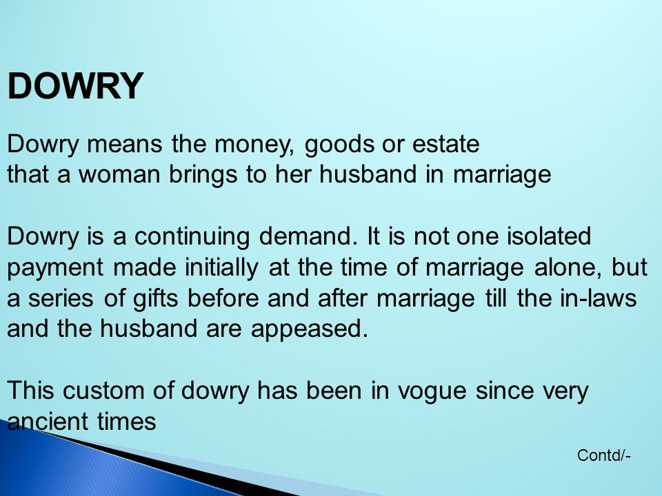 DOWRY Dowry means the money, goods or estate that a woman brings to her husband in marriage Dowry is a continuing demand. It is not one isolated payme