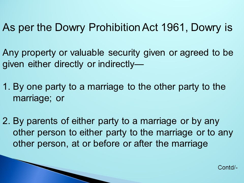 As per the Dowry Prohibition Act 1961, Dowry is Any property or valuable security given or agreed to be given either directly or indirectly 1. By one