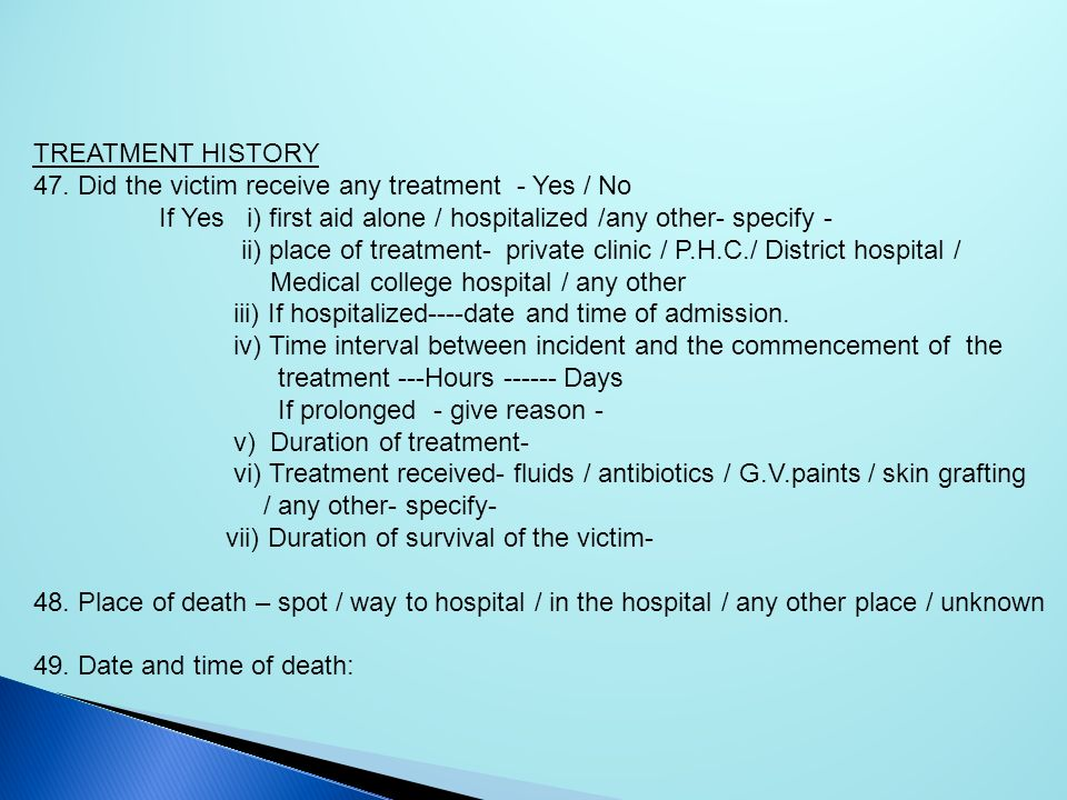TREATMENT HISTORY 47. Did the victim receive any treatment - Yes / No If Yes i) first aid alone / hospitalized /any other- specify - ii) place of trea