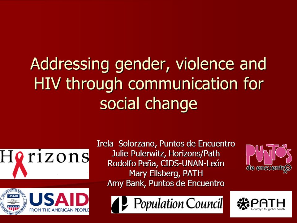 Addressing gender, violence and HIV through communication for social change Irela Solorzano, Puntos de Encuentro Julie Pulerwitz, Horizons/Path Rodolfo Peña, CIDS-UNAN-León Mary Ellsberg, PATH Amy Bank, Puntos de Encuentro