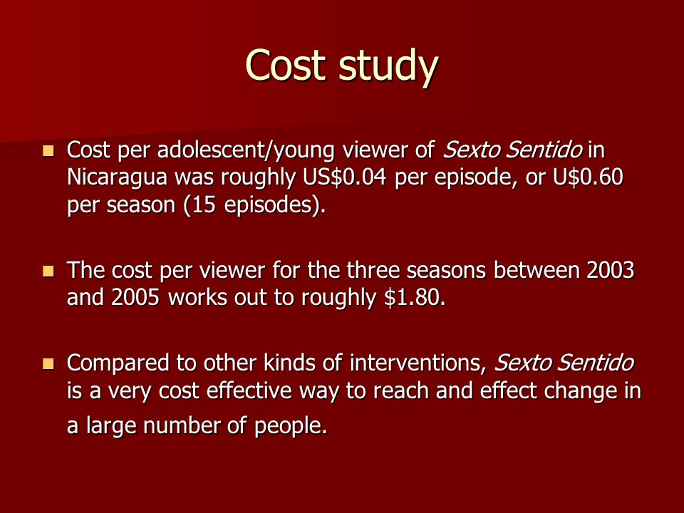 Cost study Cost per adolescent/young viewer of Sexto Sentido in Nicaragua was roughly US$0.04 per episode, or U$0.60 per season (15 episodes).