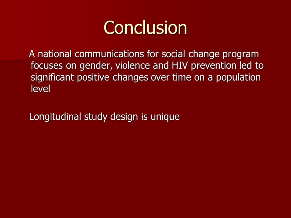 Conclusion A national communications for social change program focuses on gender, violence and HIV prevention led to significant positive changes over time on a population level A national communications for social change program focuses on gender, violence and HIV prevention led to significant positive changes over time on a population level Longitudinal study design is unique Longitudinal study design is unique