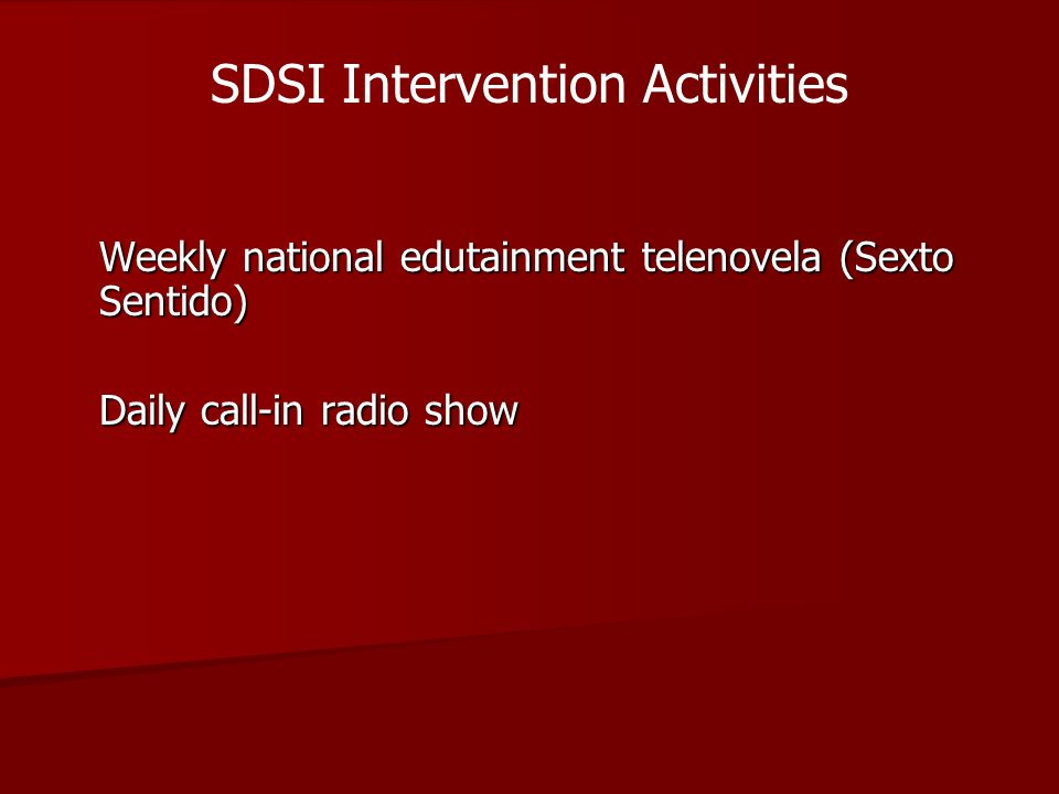 Weekly national edutainment telenovela (Sexto Sentido) Daily call-in radio show SDSI Intervention Activities