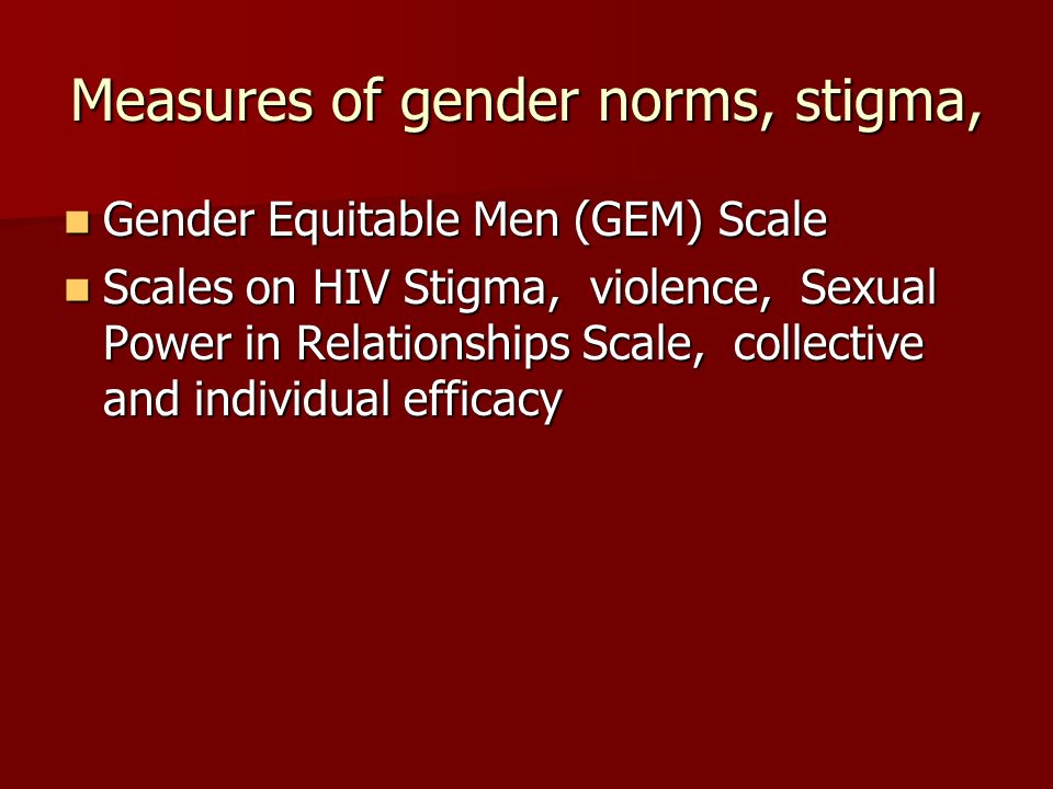 Measures of gender norms, stigma, Gender Equitable Men (GEM) Scale Gender Equitable Men (GEM) Scale Scales on HIV Stigma, violence, Sexual Power in Relationships Scale, collective and individual efficacy Scales on HIV Stigma, violence, Sexual Power in Relationships Scale, collective and individual efficacy