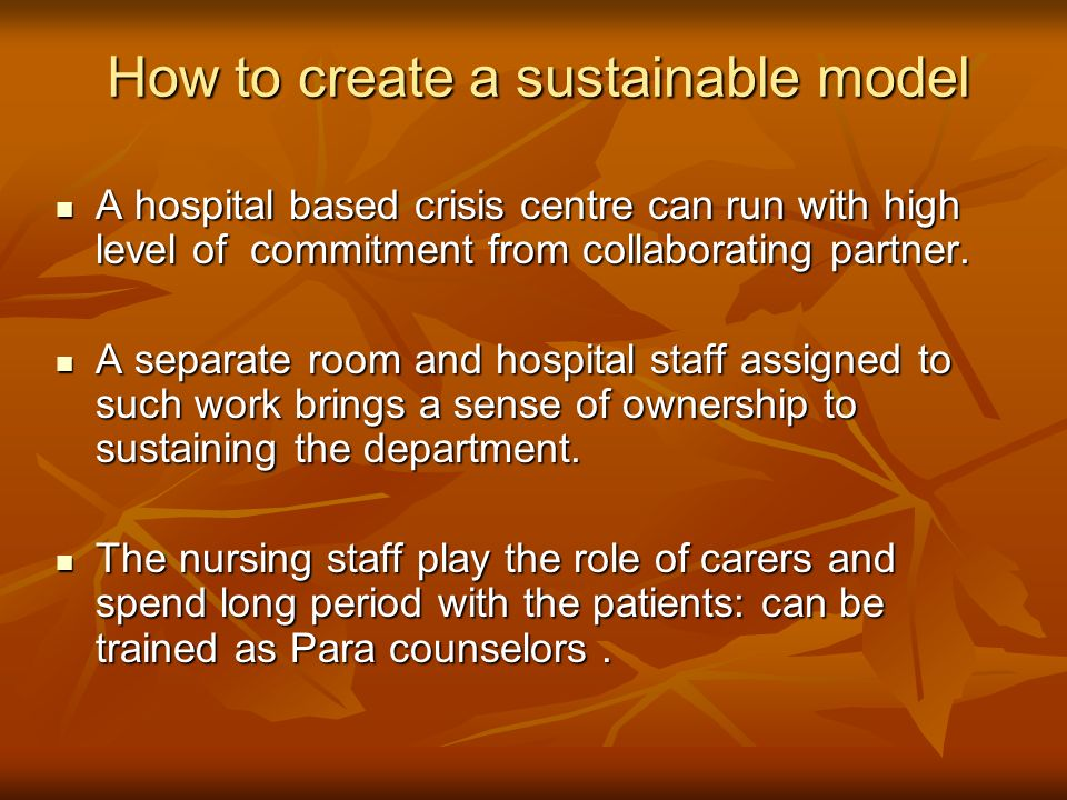 How to create a sustainable model A hospital based crisis centre can run with high level of commitment from collaborating partner.
