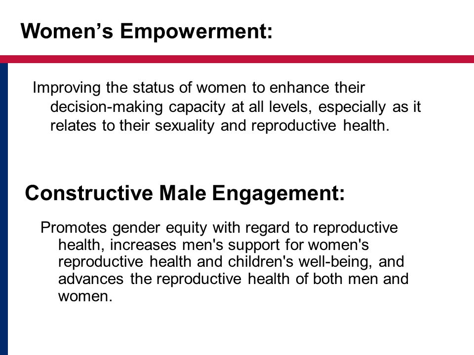 Womens Empowerment: Improving the status of women to enhance their decision-making capacity at all levels, especially as it relates to their sexuality and reproductive health.