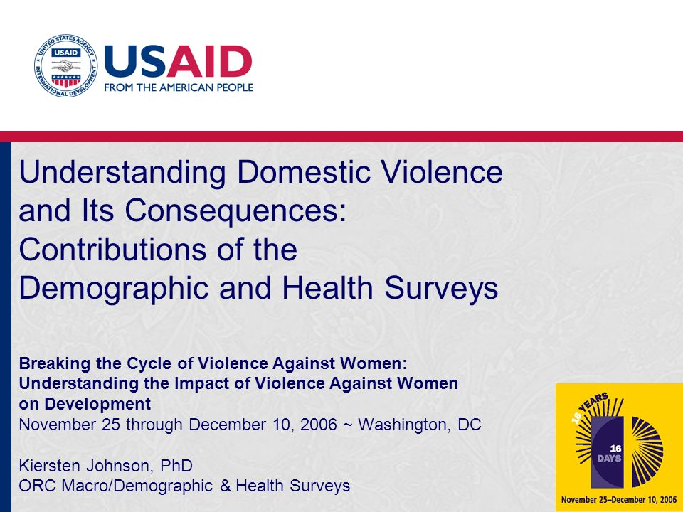 Understanding Domestic Violence and Its Consequences: Contributions of the Demographic and Health Surveys Breaking the Cycle of Violence Against Women: Understanding the Impact of Violence Against Women on Development November 25 through December 10, 2006 ~ Washington, DC Kiersten Johnson, PhD ORC Macro/Demographic & Health Surveys