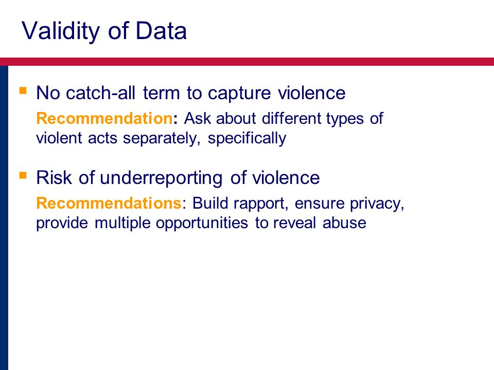 Validity of Data No catch-all term to capture violence Recommendation: Ask about different types of violent acts separately, specifically Risk of underreporting of violence Recommendations: Build rapport, ensure privacy, provide multiple opportunities to reveal abuse