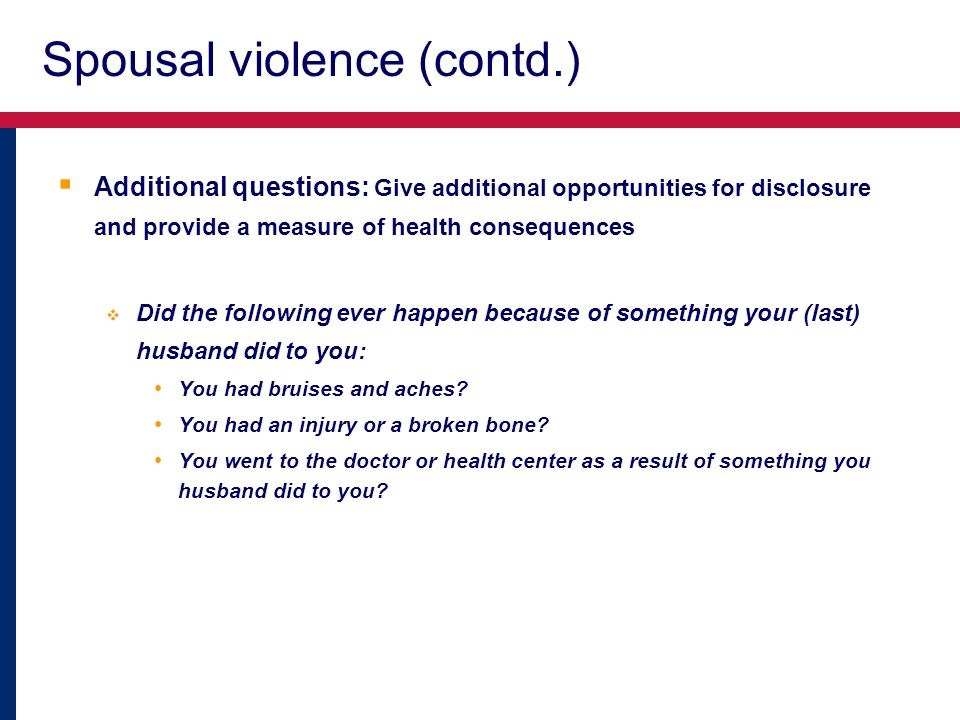 Spousal violence (contd.) Additional questions: Give additional opportunities for disclosure and provide a measure of health consequences Did the following ever happen because of something your (last) husband did to you: You had bruises and aches.