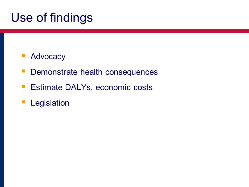Use of findings Advocacy Demonstrate health consequences Estimate DALYs, economic costs Legislation