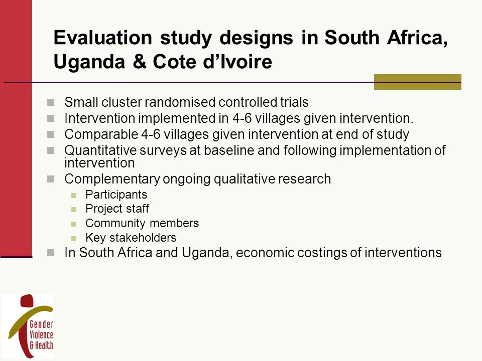 Evaluation study designs in South Africa, Uganda & Cote dIvoire Small cluster randomised controlled trials Intervention implemented in 4-6 villages given intervention.