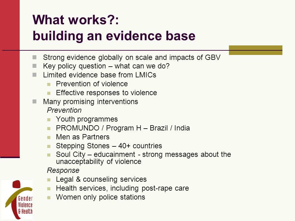 What works?: building an evidence base Strong evidence globally on scale and impacts of GBV Key policy question – what can we do.