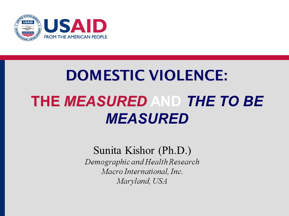 DOMESTIC VIOLENCE : THE MEASURED DOMESTIC VIOLENCE : THE MEASURED AND THE TO BE MEASURED Sunita Kishor (Ph.D.) Demographic and Health Research Macro International, Inc.