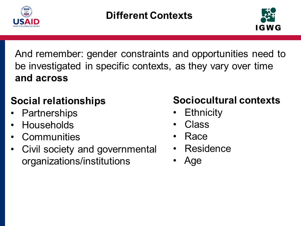 Different Contexts Social relationships Partnerships Households Communities Civil society and governmental organizations/institutions And remember: ge
