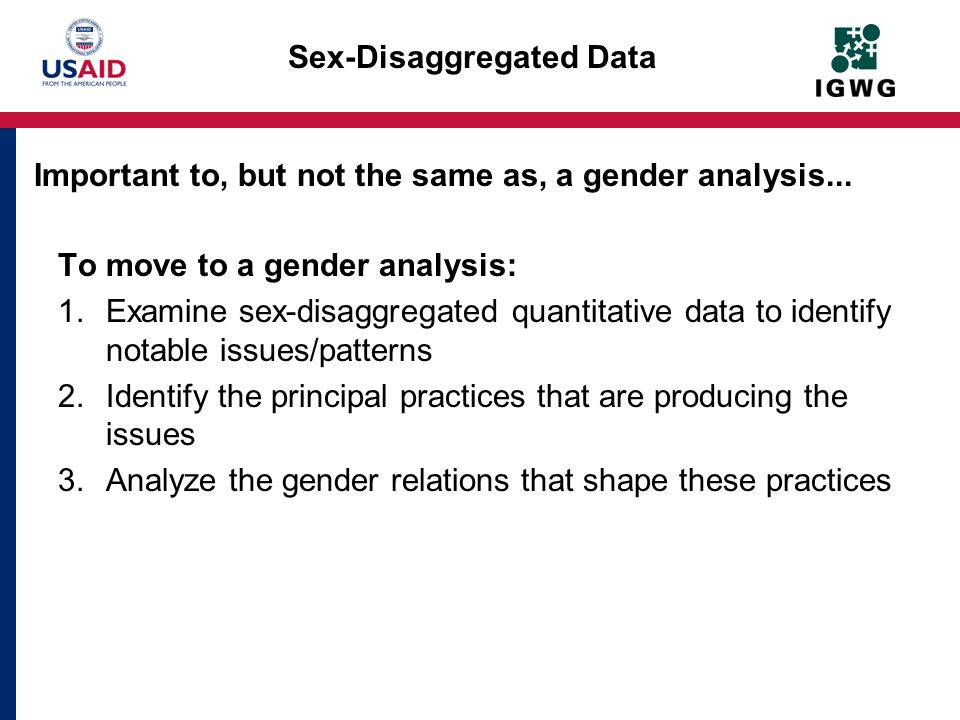 Sex-Disaggregated Data To move to a gender analysis: 1.Examine sex-disaggregated quantitative data to identify notable issues/patterns 2.Identify the