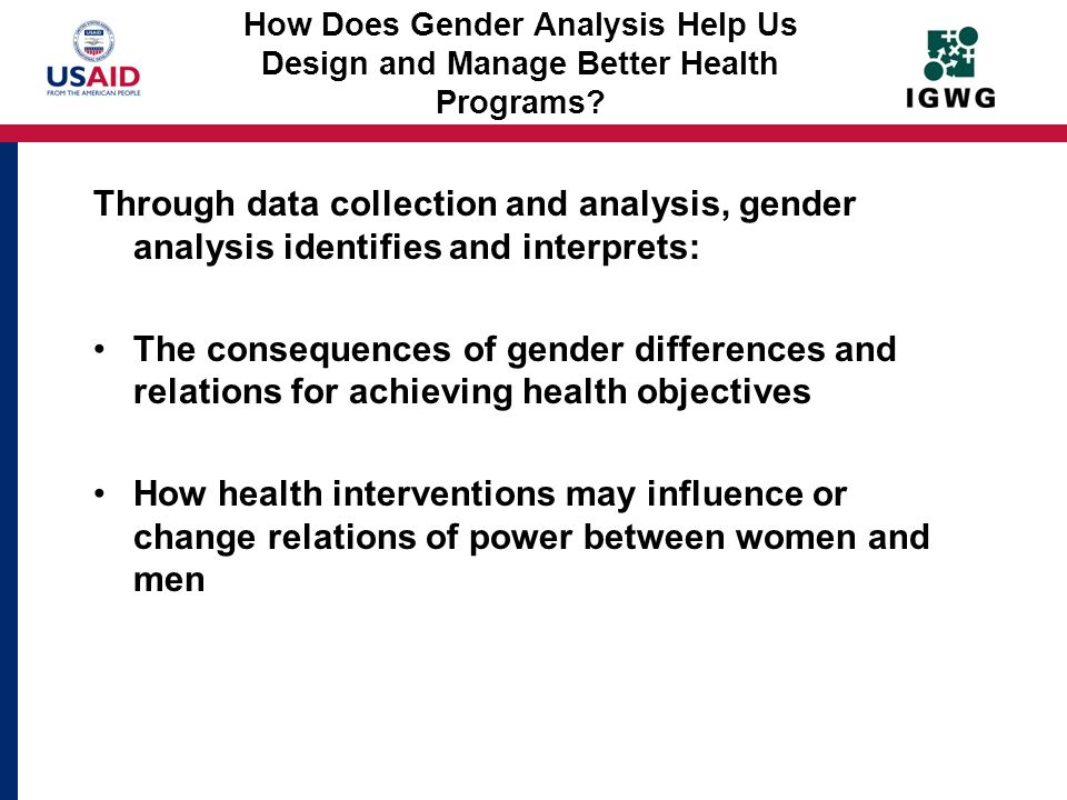 How Does Gender Analysis Help Us Design and Manage Better Health Programs? Through data collection and analysis, gender analysis identifies and interp