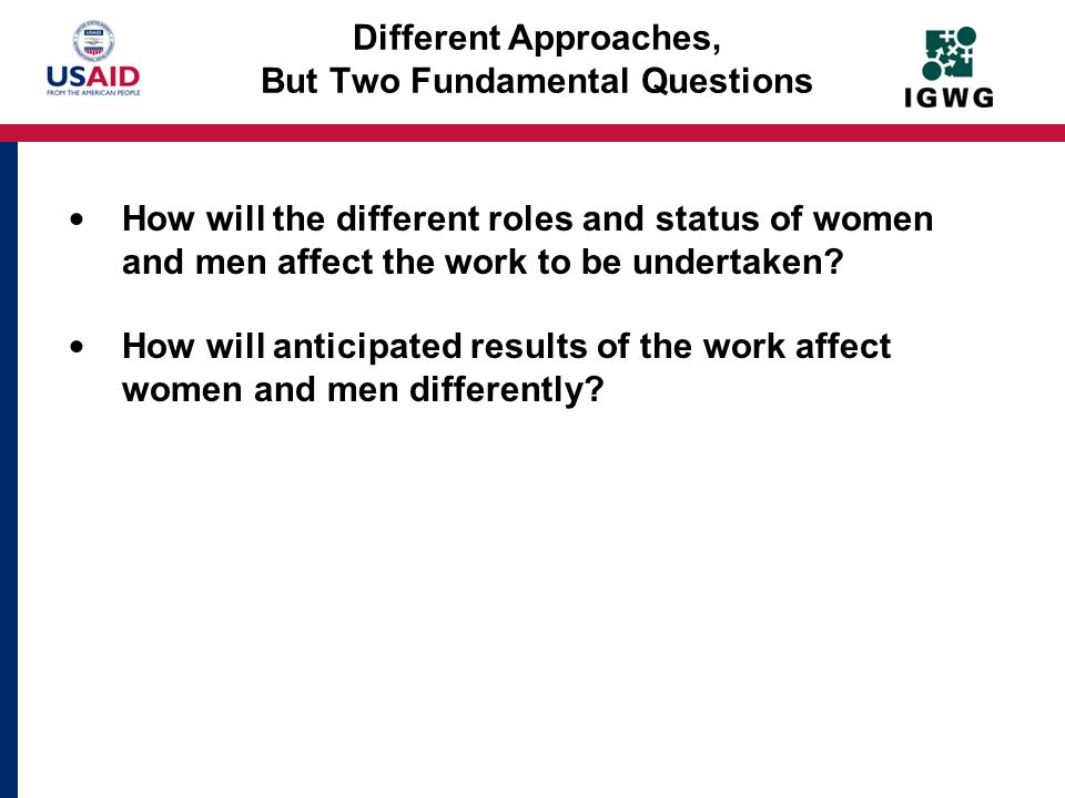 Different Approaches, But Two Fundamental Questions How will the different roles and status of women and men affect the work to be undertaken? How wil