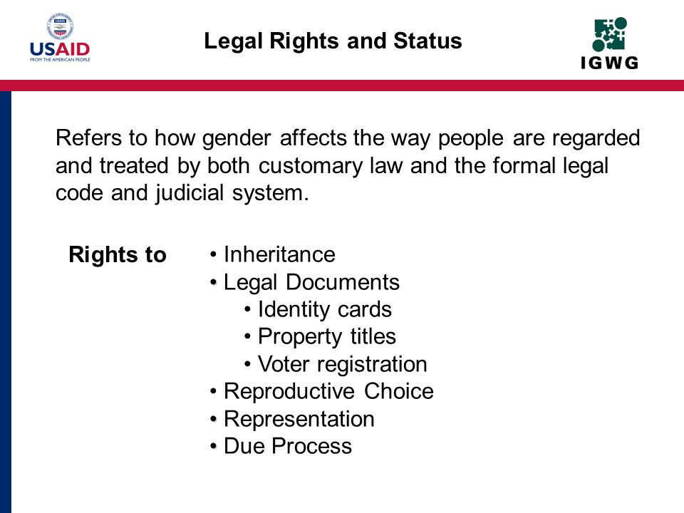 Legal Rights and Status Refers to how gender affects the way people are regarded and treated by both customary law and the formal legal code and judic