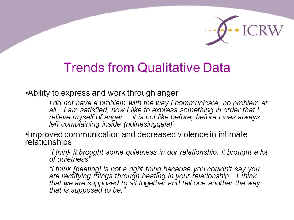 Trends from Qualitative Data Ability to express and work through anger – I do not have a problem with the way I communicate, no problem at all…I am satisfied, now I like to express something in order that I relieve myself of anger …it is not like before, before I was always left complaining inside (ndinesingqala) Improved communication and decreased violence in intimate relationships – I think it brought some quietness in our relationship, it brought a lot of quietness – I think [beating] is not a right thing because you couldnt say you are rectifying things through beating in your relationship…I think that we are supposed to sit together and tell one another the way that is supposed to be.