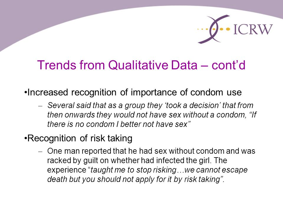 Trends from Qualitative Data – contd Increased recognition of importance of condom use – Several said that as a group they took a decision that from then onwards they would not have sex without a condom, If there is no condom I better not have sex Recognition of risk taking – One man reported that he had sex without condom and was racked by guilt on whether had infected the girl.