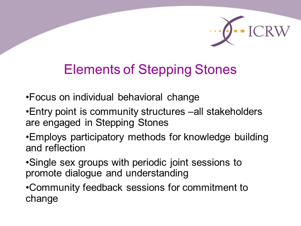 Elements of Stepping Stones Focus on individual behavioral change Entry point is community structures –all stakeholders are engaged in Stepping Stones Employs participatory methods for knowledge building and reflection Single sex groups with periodic joint sessions to promote dialogue and understanding Community feedback sessions for commitment to change