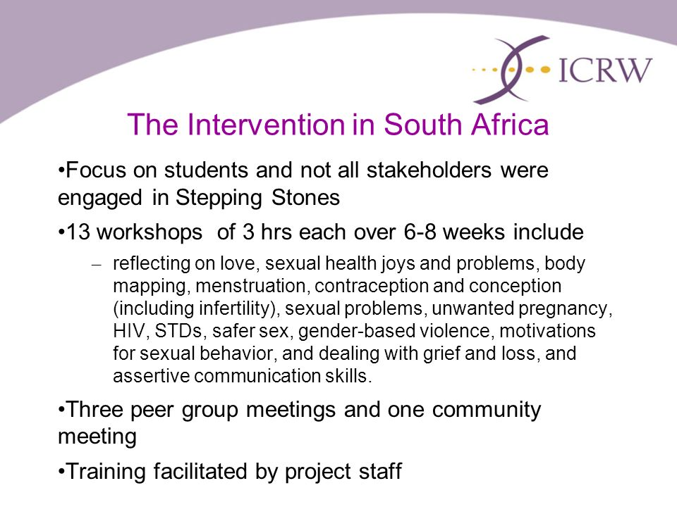 The Intervention in South Africa Focus on students and not all stakeholders were engaged in Stepping Stones 13 workshops of 3 hrs each over 6-8 weeks include – reflecting on love, sexual health joys and problems, body mapping, menstruation, contraception and conception (including infertility), sexual problems, unwanted pregnancy, HIV, STDs, safer sex, gender-based violence, motivations for sexual behavior, and dealing with grief and loss, and assertive communication skills.