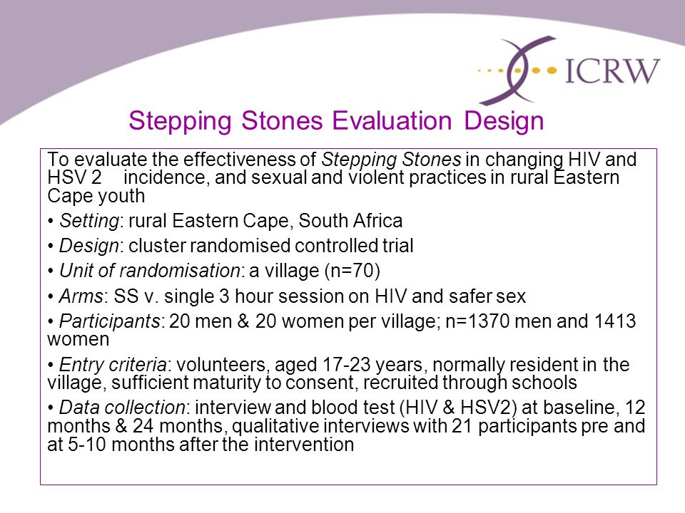 Stepping Stones Evaluation Design To evaluate the effectiveness of Stepping Stones in changing HIV and HSV 2 incidence, and sexual and violent practices in rural Eastern Cape youth Setting: rural Eastern Cape, South Africa Design: cluster randomised controlled trial Unit of randomisation: a village (n=70) Arms: SS v.