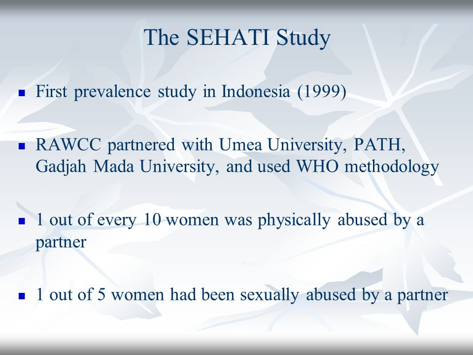 The SEHATI Study First prevalence study in Indonesia (1999) RAWCC partnered with Umea University, PATH, Gadjah Mada University, and used WHO methodology 1 out of every 10 women was physically abused by a partner 1 out of 5 women had been sexually abused by a partner