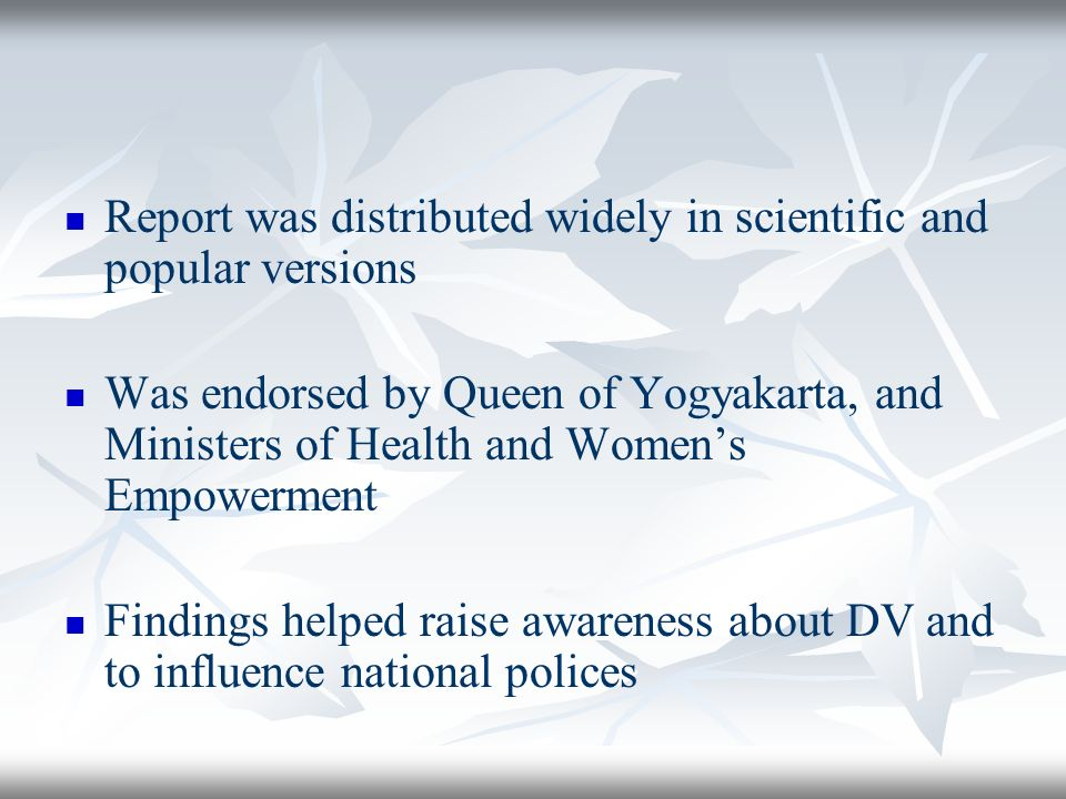 Report was distributed widely in scientific and popular versions Was endorsed by Queen of Yogyakarta, and Ministers of Health and Womens Empowerment Findings helped raise awareness about DV and to influence national polices