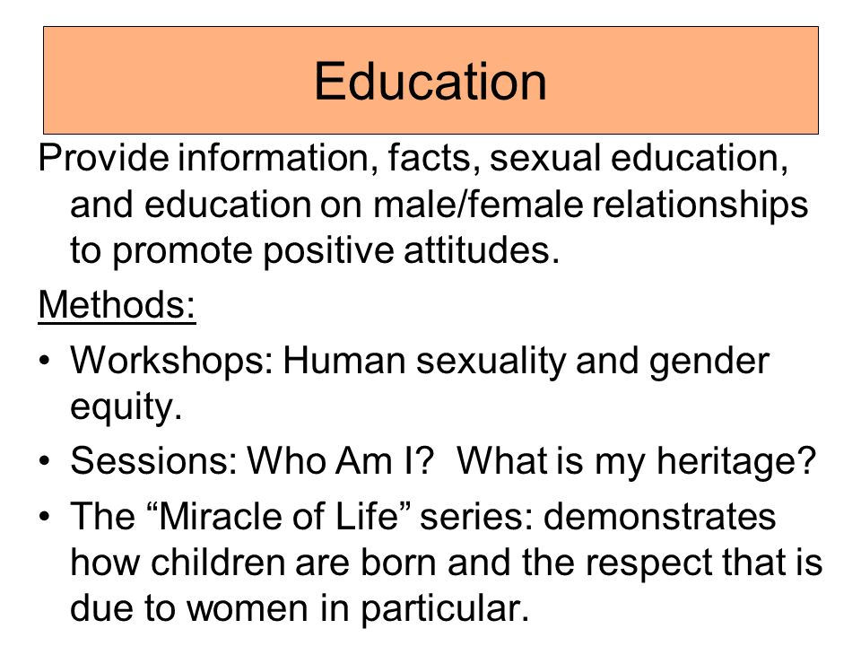 Education Provide information, facts, sexual education, and education on male/female relationships to promote positive attitudes. Methods: Workshops: