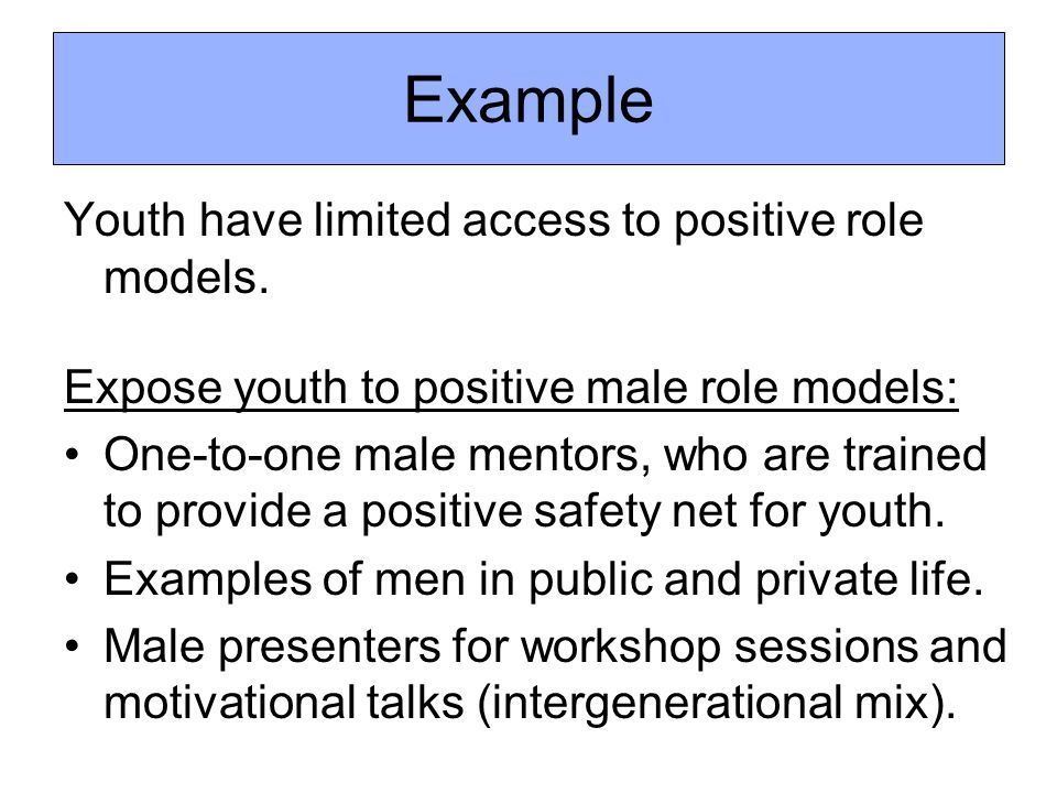 Youth have limited access to positive role models. Expose youth to positive male role models: One-to-one male mentors, who are trained to provide a po