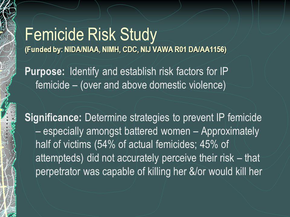 (Funded by: NIDA/NIAA, NIMH, CDC, NIJ VAWA R01 DA/AA1156) Femicide Risk Study (Funded by: NIDA/NIAA, NIMH, CDC, NIJ VAWA R01 DA/AA1156) Purpose: Ident