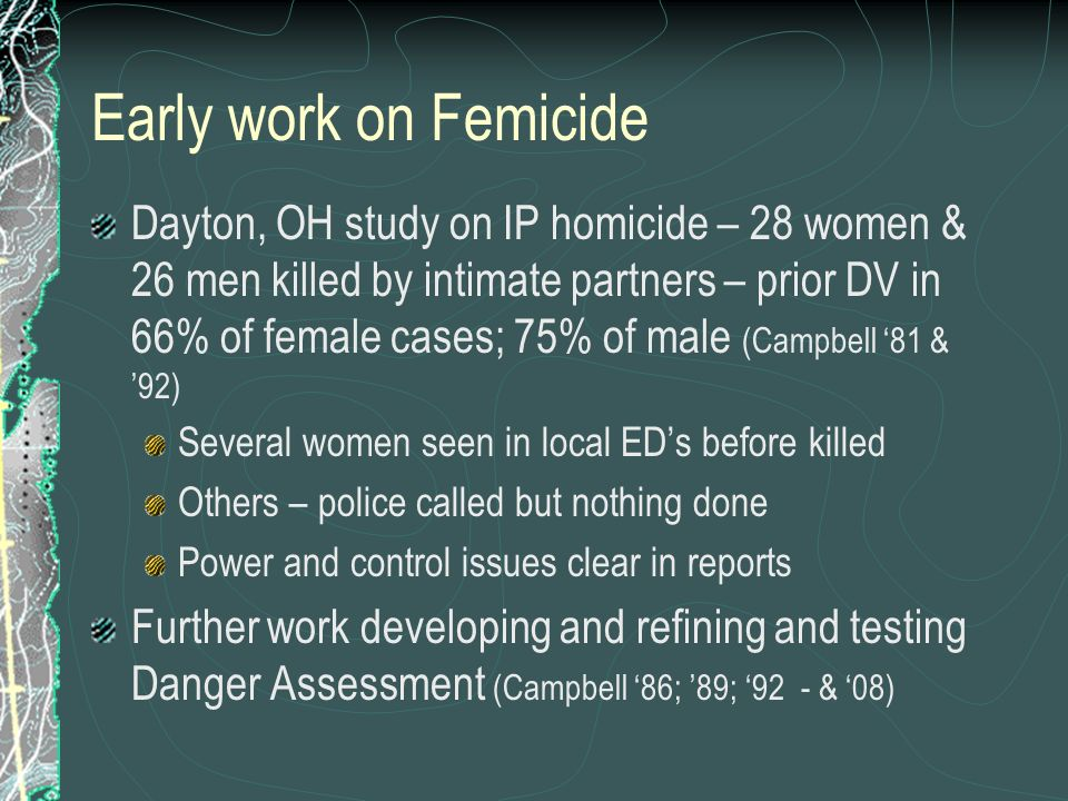 Early work on Femicide Dayton, OH study on IP homicide – 28 women & 26 men killed by intimate partners – prior DV in 66% of female cases; 75% of male